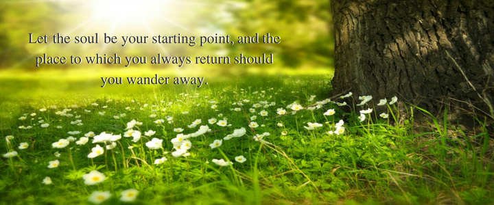 Let love be your starting point, and the place to which you always return should you wander away.